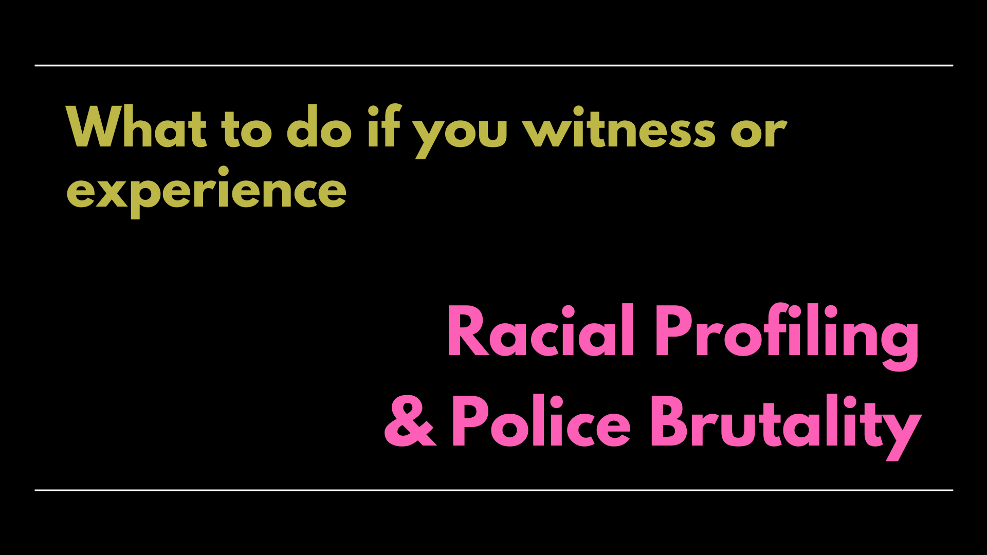 Text Graphic: What to do if you witness or experience Racial Profiling & Police Brutality